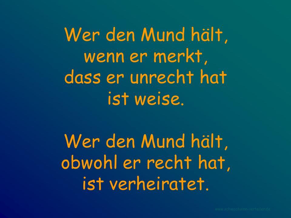 Wer den Mund hält, wenn er merkt, dass er unrecht hat ist weise. Wer den Mund hält, obwohl er recht hat, ist verheiratet. www.schwachsinn-verteiler.de