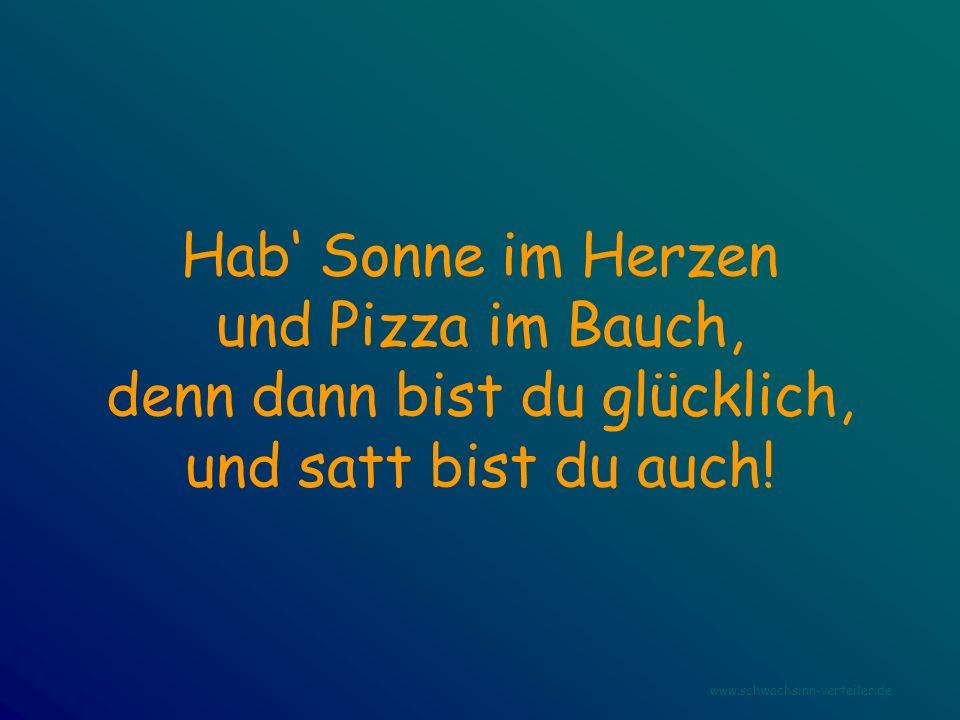 Hab Sonne im Herzen und Pizza im Bauch, denn dann bist du glücklich, und satt bist du auch! www.schwachsinn-verteiler.de