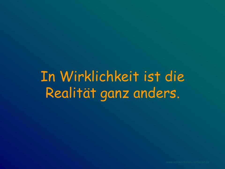 In Wirklichkeit ist die Realität ganz anders. www.schwachsinn-verteiler.de
