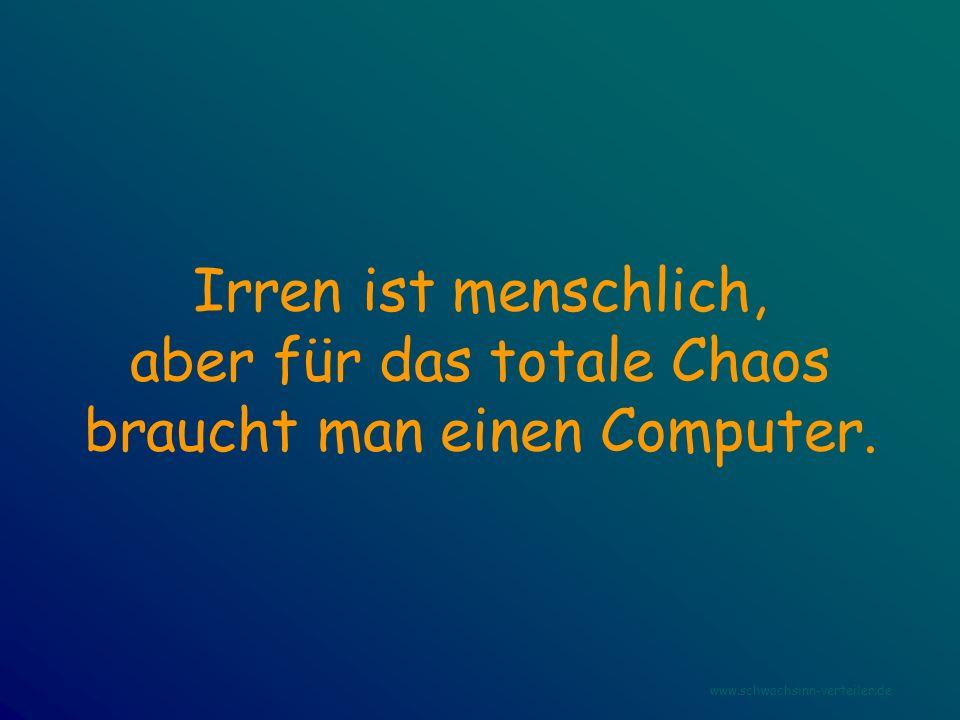 Irren ist menschlich, aber für das totale Chaos braucht man einen Computer. www.schwachsinn-verteiler.de