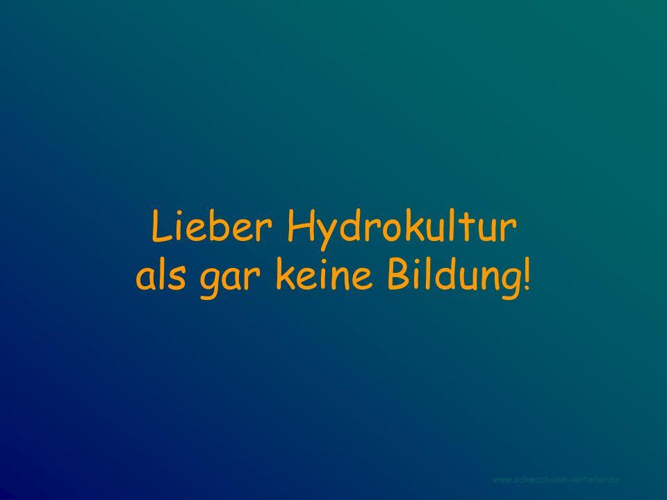 Lieber Hydrokultur als gar keine Bildung! www.schwachsinn-verteiler.de