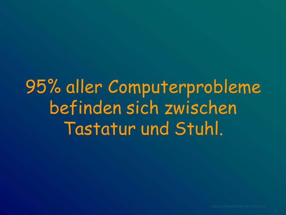 95% aller Computerprobleme befinden sich zwischen Tastatur und Stuhl. www.schwachsinn-verteiler.de