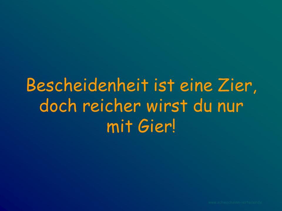 Bescheidenheit ist eine Zier, doch reicher wirst du nur mit Gier! www.schwachsinn-verteiler.de