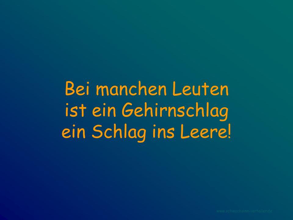 Bei manchen Leuten ist ein Gehirnschlag ein Schlag ins Leere! www.schwachsinn-verteiler.de
