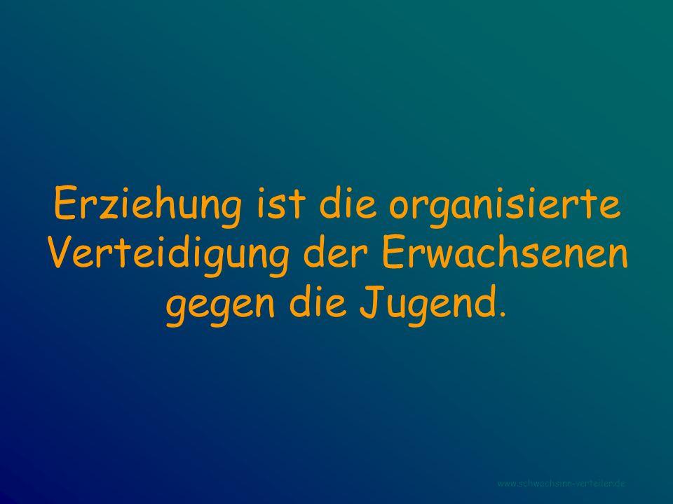 Erziehung ist die organisierte Verteidigung der Erwachsenen gegen die Jugend. www.schwachsinn-verteiler.de