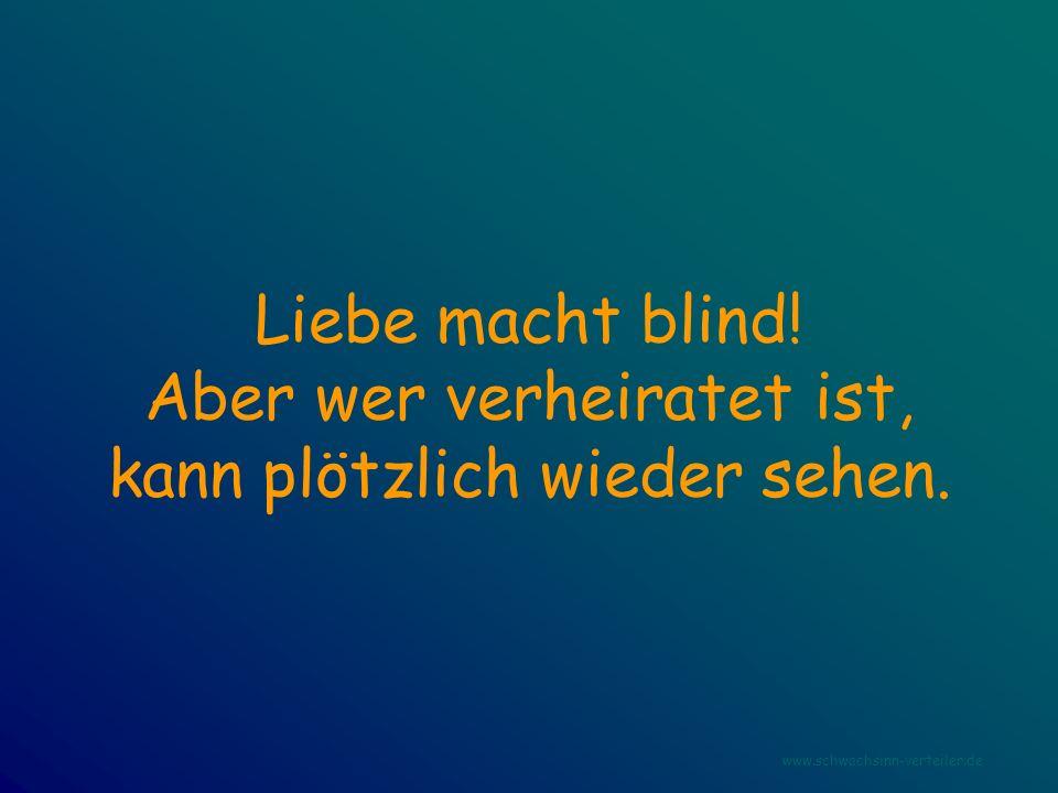 Liebe macht blind! Aber wer verheiratet ist, kann plötzlich wieder sehen. www.schwachsinn-verteiler.de