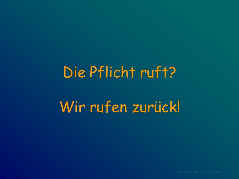 Die Pflicht ruft? Wir rufen zurück! www.schwachsinn-verteiler.de