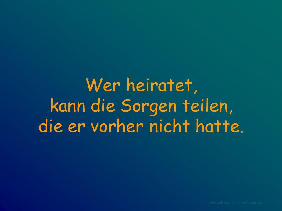 Wer heiratet, kann die Sorgen teilen, die er vorher nicht hatte. www.schwachsinn-verteiler.de