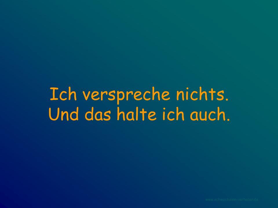Ich verspreche nichts. Und das halte ich auch. www.schwachsinn-verteiler.de