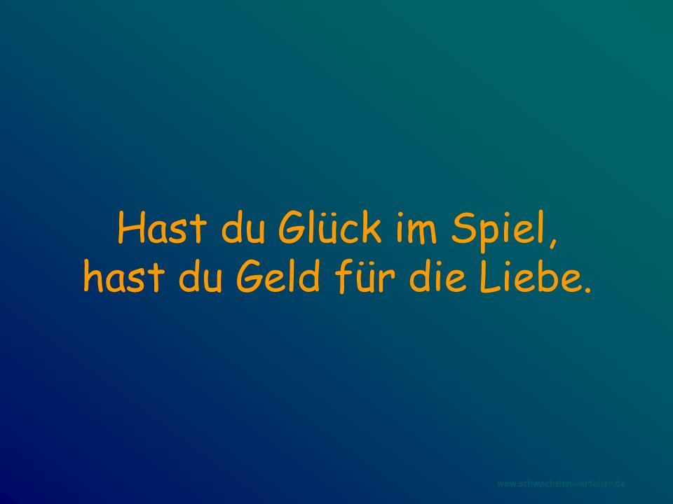 Hast du Glück im Spiel, hast du Geld für die Liebe. www.schwachsinn-verteiler.de