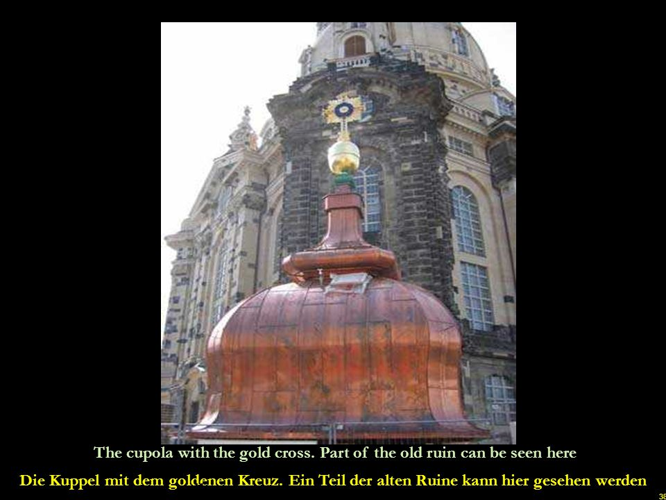 37 Grant McDonald a British artist and metal sculptor was commissioned by a group of friends of the Frauenkirche, from all over the United Kingdom, to make this gold cross on top of the cupola.