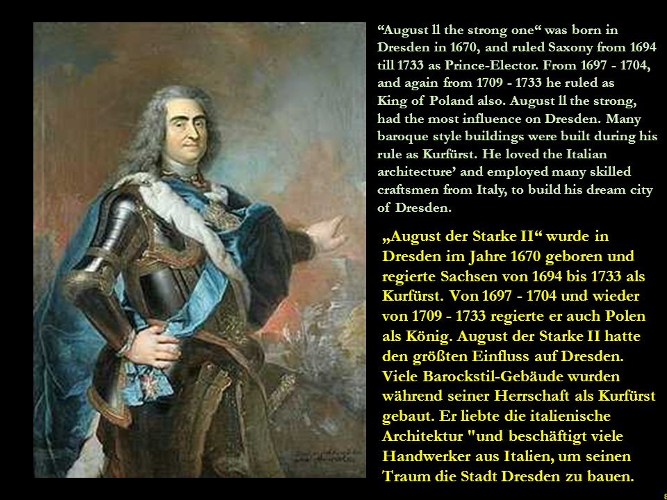 8 August ll the strong one was born in Dresden in 1670, and ruled Saxony from 1694 till 1733 as Prince-Elector.