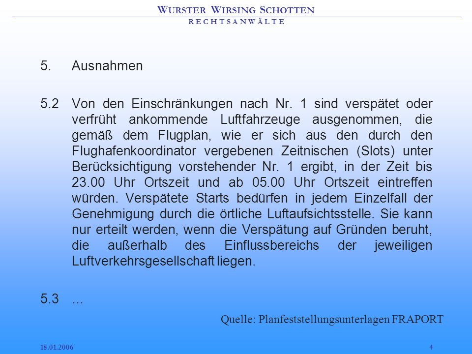 W URSTER W IRSING S CHOTTEN R E C H T S A N W Ä L T E 18.01.20063 Antrag FRAPORT 1.Vorbehaltlich der weiteren Regelungen dieses Bescheides dürfen nach der Inbetriebnahme der Landebahn Nordwest Luftfahrzeuge ab dem ersten Tag der Flugplanperiode, für die unter Nutzung der Kapazität der Landebahn Nordwest eine Erhöhung des Koordinierungseckwertes festgelegt wurde, auf dem gesamten Start- und Landebahnsystem des Flughafens Frankfurt/Main an allen Wochentagen in der Zeit von 23.00 Uhr bis 05.00 Uhr Ortszeit weder starten noch landen.