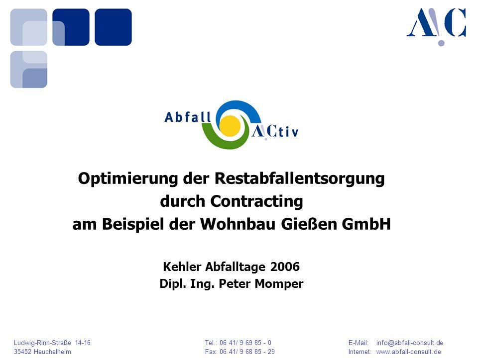 Ludwig-Rinn-Straße 14-16 Tel.: 06 41/ 9 69 85 - 0E-Mail: info@abfall-consult.de 35452 HeuchelheimFax: 06 41/ 9 68 85 - 29Internet: www.abfall-consult.de Optimierung der Restabfallentsorgung durch Contracting am Beispiel der Wohnbau Gießen GmbH Kehler Abfalltage 2006 Dipl.