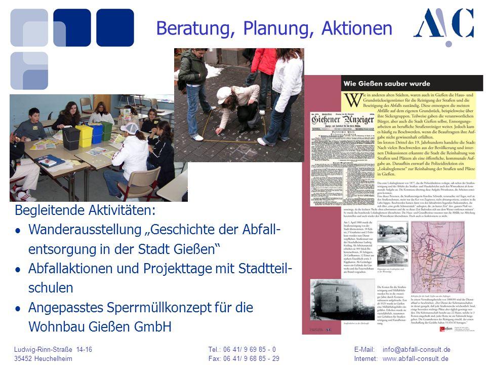 Ludwig-Rinn-Straße 14-16 Tel.: 06 41/ 9 69 85 - 0E-Mail: info@abfall-consult.de 35452 HeuchelheimFax: 06 41/ 9 68 85 - 29Internet: www.abfall-consult.de Beratung, Planung, Aktionen Begleitende Aktivitäten: Wanderausstellung Geschichte der Abfall- entsorgung in der Stadt Gießen Abfallaktionen und Projekttage mit Stadtteil- schulen Angepasstes Sperrmüllkonzept für die Wohnbau Gießen GmbH