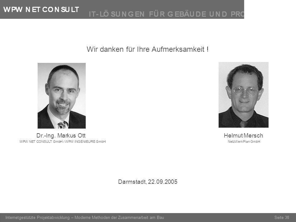 Seite 38 Internetgestützte Projektabwicklung – Moderne Methoden der Zusammenarbeit am Bau Wir danken für Ihre Aufmerksamkeit ! Dr.-Ing. Markus OttHelm