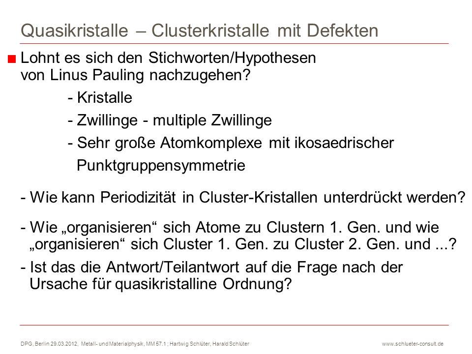 DPG, Berlin 29.03.2012, Metall- und Materialphysik, MM 57.1 ; Hartwig Schlüter, Harald Schlüter www.schlueter-consult.de Quasikristalle – Clusterkristalle mit Defekten Ein Mackay-Cluster besteht aus 20 Einkristallen - NN-Tetraeder haben Koinzidenzplätze 20 Einkristalle - Koinzidenzplätze - rhomboedrische Einheitszelle - d NN,5f /d NN,2f = 0,9511 - verzerrter Tetraeder 63,43°, 58,28°, 60° n Kugel-Schalen n = 1, 2, 3,...