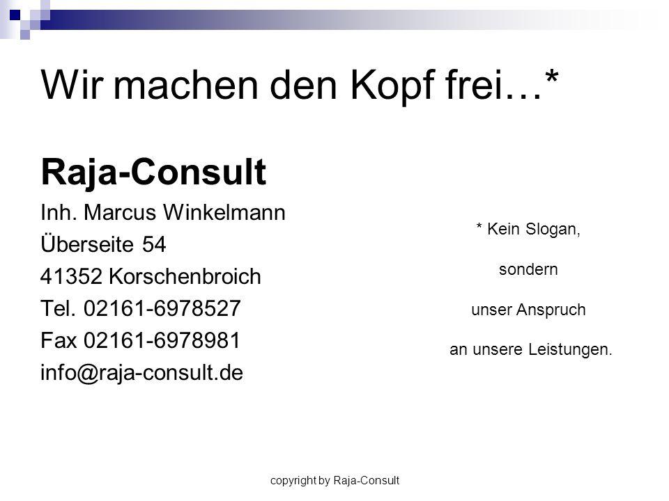 copyright by Raja-Consult Wir machen den Kopf frei…* Raja-Consult Inh. Marcus Winkelmann Überseite 54 41352 Korschenbroich Tel. 02161-6978527 Fax 0216