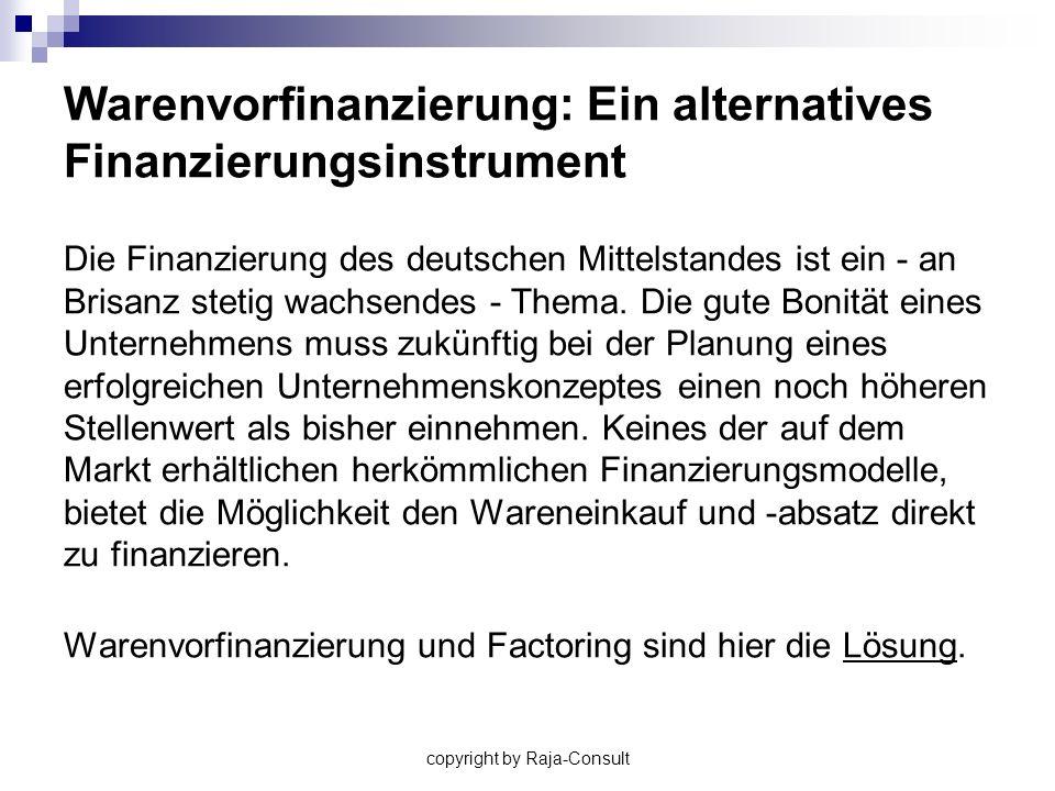 copyright by Raja-Consult Die kleine Warenvorfinanzierung Volumen von 10.000,- bis 100.000,- Rückzahlung bis zu 3 Monate Besseres Rating (Basel II) Gute Bonität bei den Lieferanten
