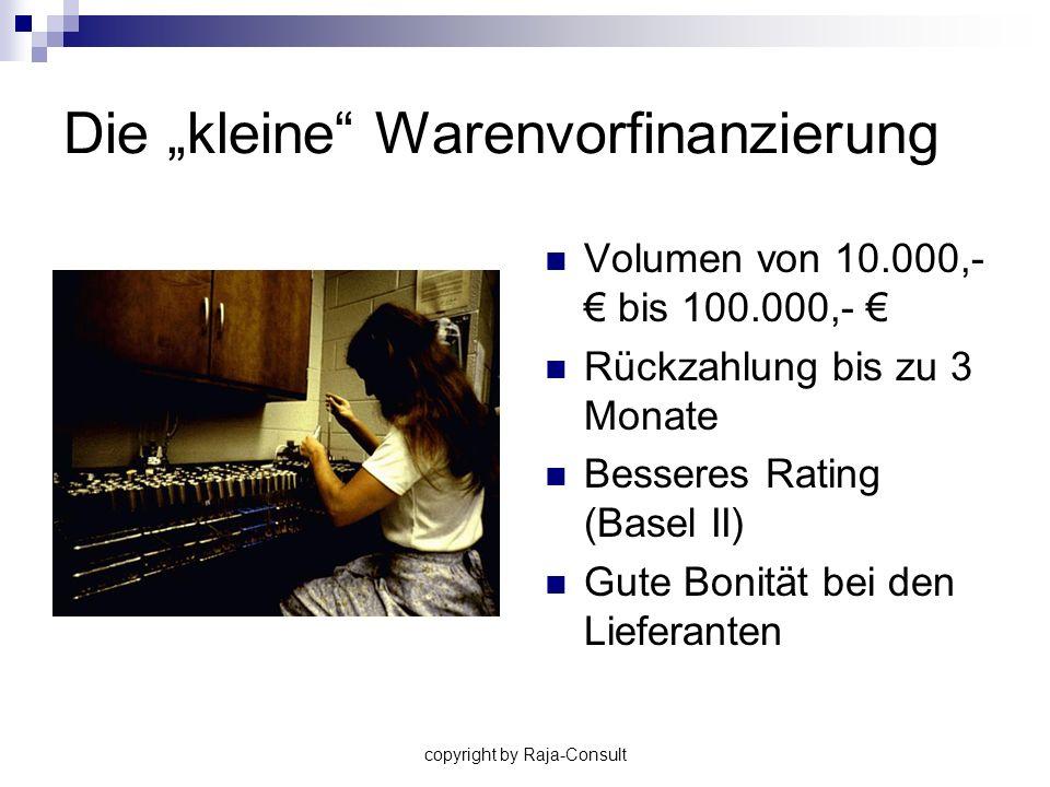 copyright by Raja-Consult Die kleine Warenvorfinanzierung Volumen von 10.000,- bis 100.000,- Rückzahlung bis zu 3 Monate Besseres Rating (Basel II) Gu