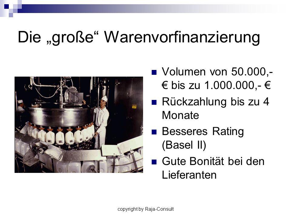 copyright by Raja-Consult Die große Warenvorfinanzierung Volumen von 50.000,- bis zu 1.000.000,- Rückzahlung bis zu 4 Monate Besseres Rating (Basel II