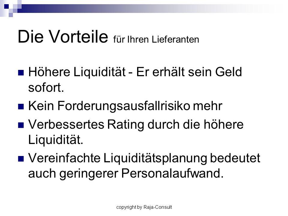 copyright by Raja-Consult Die Vorteile für Ihren Lieferanten Höhere Liquidität - Er erhält sein Geld sofort. Kein Forderungsausfallrisiko mehr Verbess
