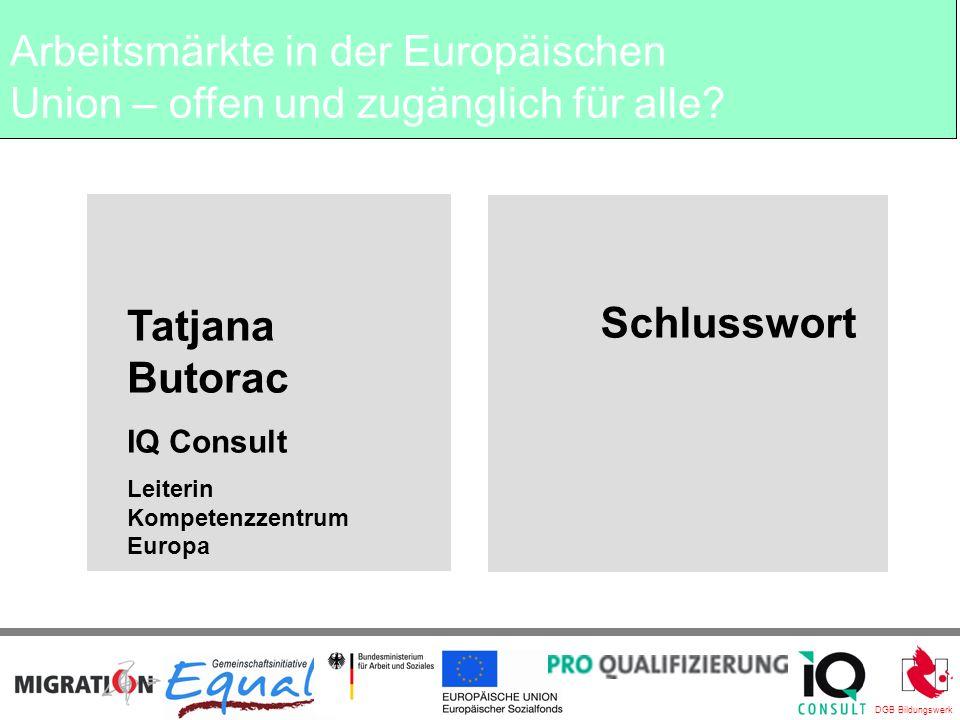DGB Bildungswerk Schlusswort Tatjana Butorac IQ Consult Leiterin Kompetenzzentrum Europa Arbeitsmärkte in der Europäischen Union – offen und zugänglich für alle?