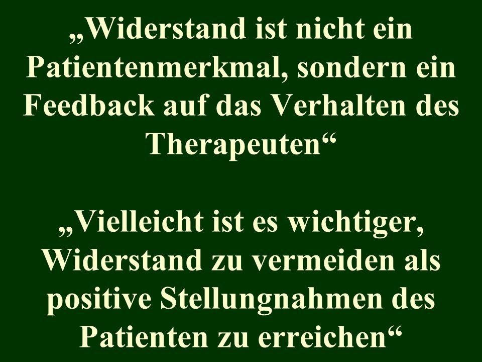 Widerstand ist nicht ein Patientenmerkmal, sondern ein Feedback auf das Verhalten des Therapeuten Vielleicht ist es wichtiger, Widerstand zu vermeiden