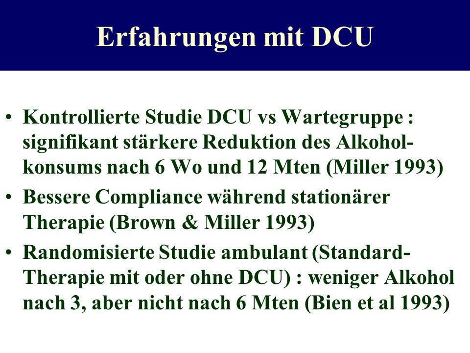 Erfahrungen mit DCU Kontrollierte Studie DCU vs Wartegruppe : signifikant stärkere Reduktion des Alkohol- konsums nach 6 Wo und 12 Mten (Miller 1993)