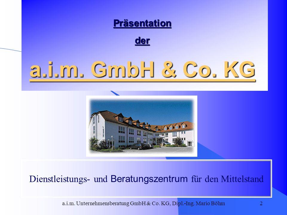 a.i.m. Unternehmensberatung GmbH & Co. KG, Dipl.-Ing. Mario Böhm2 Präsentation der a.i.m. GmbH & Co. KG Dienstleistungs- und Beratungszentrum für den