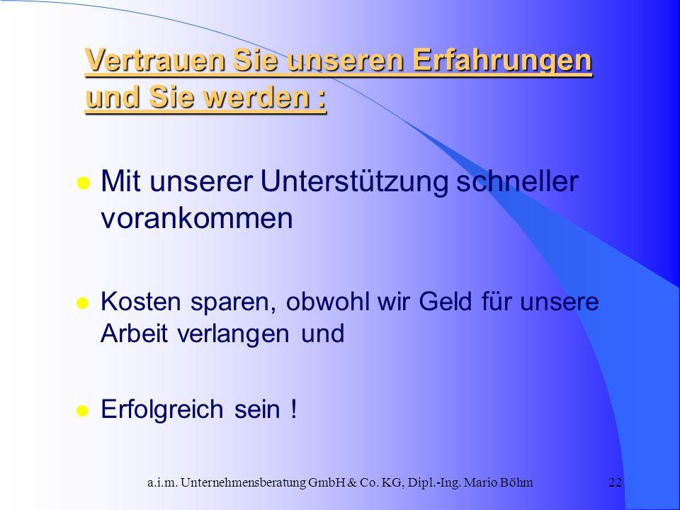 a.i.m. Unternehmensberatung GmbH & Co. KG, Dipl.-Ing. Mario Böhm22 l Mit unserer Unterstützung schneller vorankommen l Kosten sparen, obwohl wir Geld