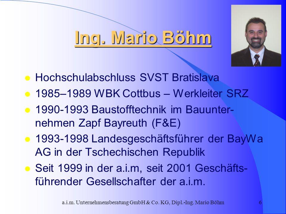 a.i.m. Unternehmensberatung GmbH & Co. KG, Dipl.-Ing. Mario Böhm6 Ing. Mario Böhm l Hochschulabschluss SVST Bratislava l 1985–1989 WBK Cottbus – Werkl
