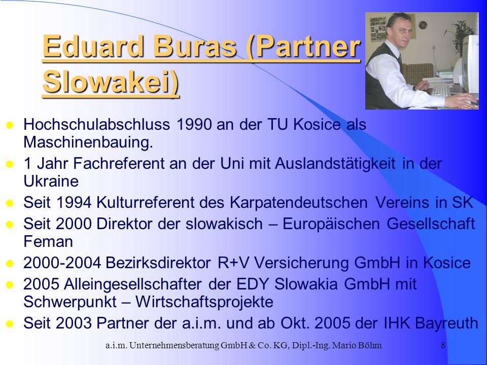 a.i.m. Unternehmensberatung GmbH & Co. KG, Dipl.-Ing. Mario Böhm8 Eduard Buras (Partner Slowakei) l Hochschulabschluss 1990 an der TU Kosice als Masch