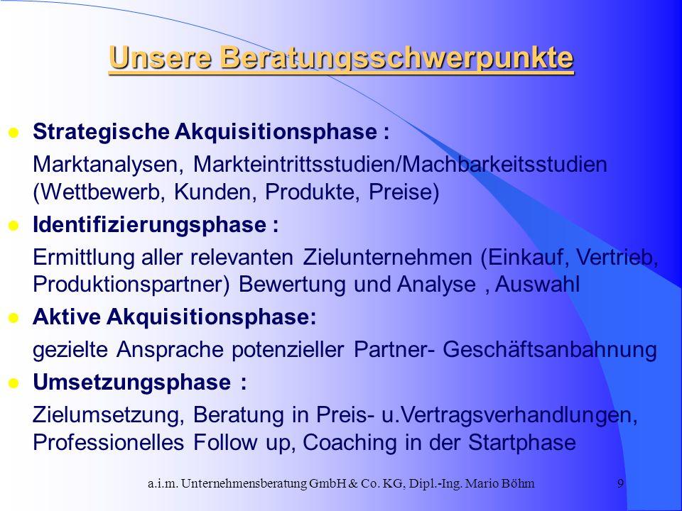 a.i.m. Unternehmensberatung GmbH & Co. KG, Dipl.-Ing. Mario Böhm9 Unsere Beratungsschwerpunkte l Strategische Akquisitionsphase : Marktanalysen, Markt