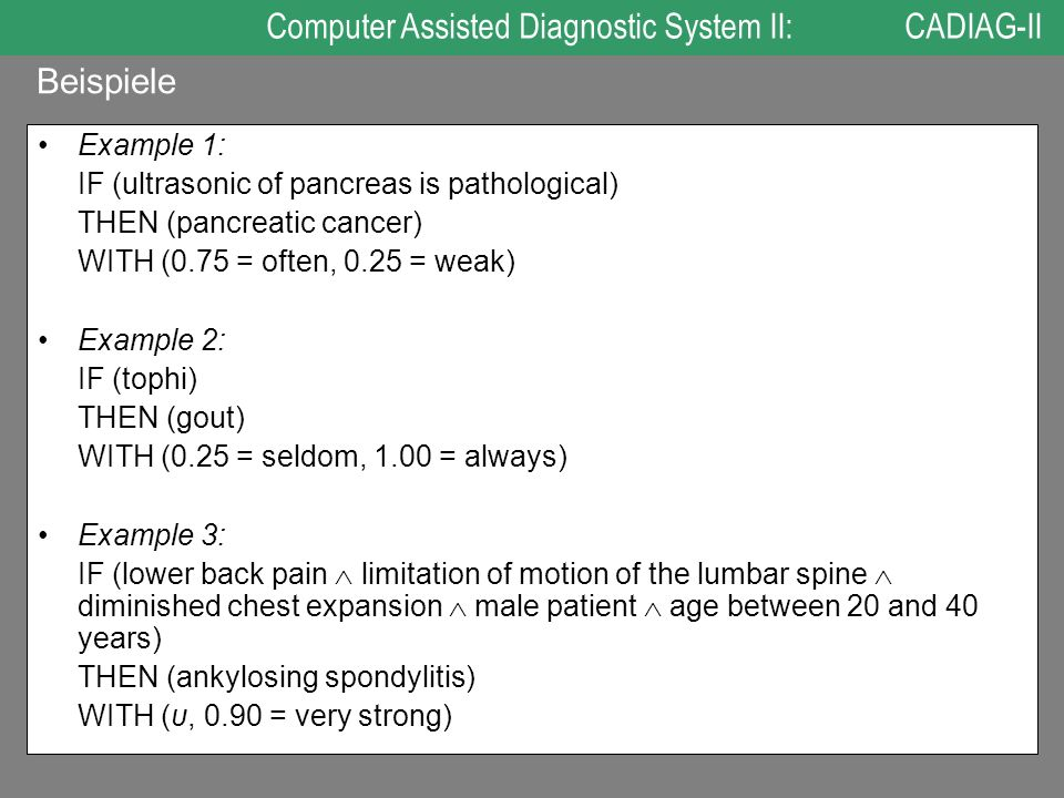 Example 1: IF (ultrasonic of pancreas is pathological) THEN (pancreatic cancer) WITH (0.75 = often, 0.25 = weak) Example 2: IF (tophi) THEN (gout) WIT