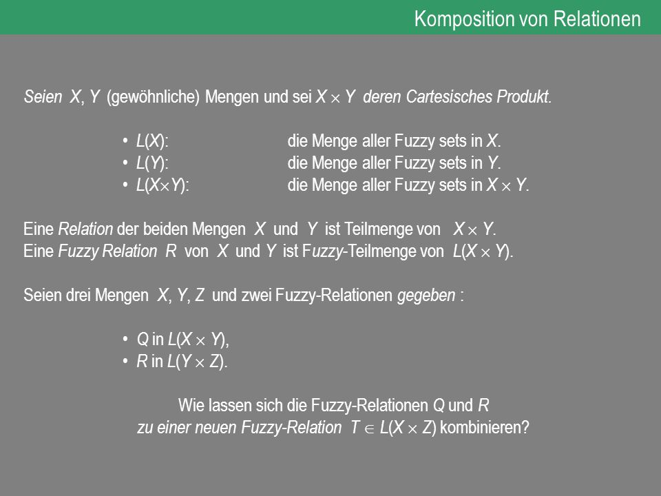 Seien X, Y (gewöhnliche) Mengen und sei X Y deren Cartesisches Produkt. L ( X ): die Menge aller Fuzzy sets in X. L ( Y ): die Menge aller Fuzzy sets
