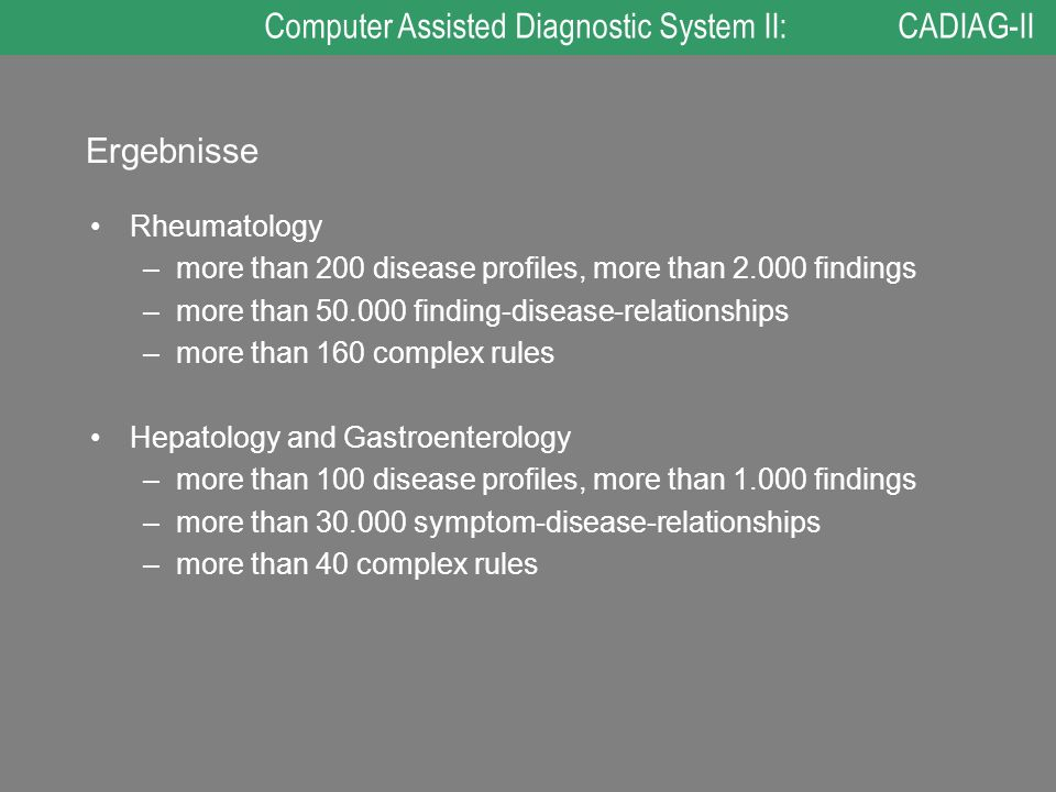 Ergebnisse Rheumatology –more than 200 disease profiles, more than 2.000 findings –more than 50.000 finding-disease-relationships –more than 160 complex rules Hepatology and Gastroenterology –more than 100 disease profiles, more than 1.000 findings –more than 30.000 symptom-disease-relationships –more than 40 complex rules Computer Assisted Diagnostic System II: CADIAG-II