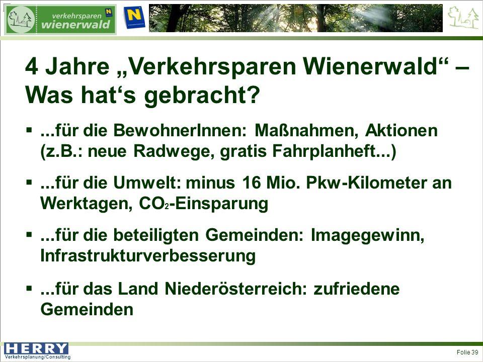 Verkehrsplanung/Consulting <> Folie 39 4 Jahre Verkehrsparen Wienerwald – Was hats gebracht ...für die BewohnerInnen: Maßnahmen, Aktionen (z.B.: neue Radwege, gratis Fahrplanheft...)...für die Umwelt: minus 16 Mio.
