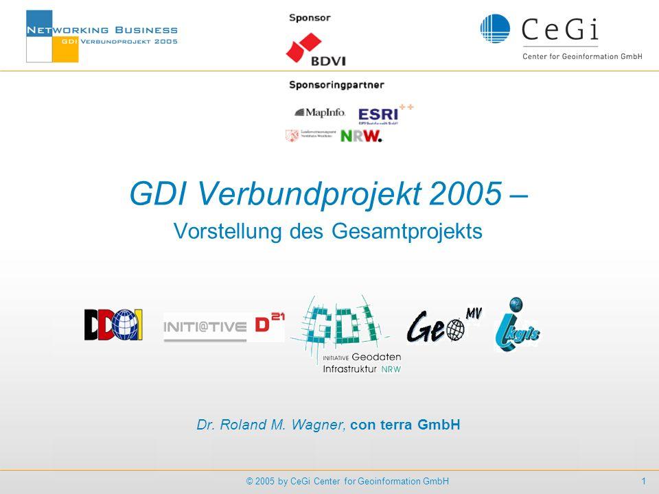 1© 2005 by CeGi Center for Geoinformation GmbH GDI Verbundprojekt 2005 – Vorstellung des Gesamtprojekts Dr. Roland M. Wagner, con terra GmbH