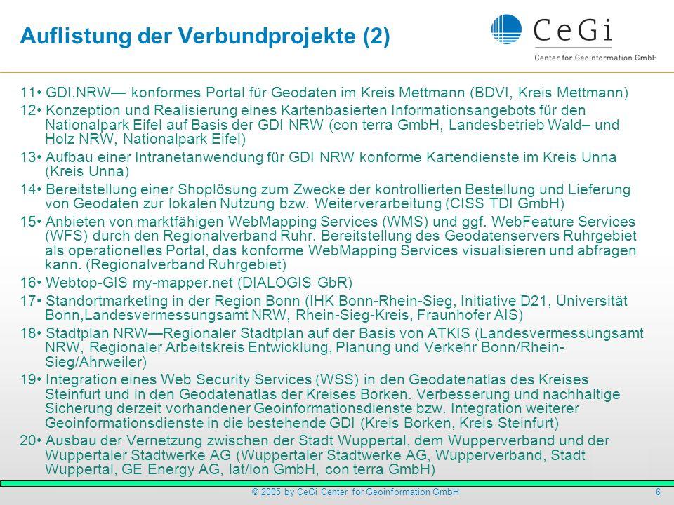7© 2005 by CeGi Center for Geoinformation GmbH Auflistung der Verbundprojekte (3) 21 GDI.NRW konformes Internetportal für Geodaten der Kommunen und des Landes NRW (www.kommunale-geodaten.nrw.de) (Landesvermessungsamt NRW, Städte– und Gemeindebund NRW, LDS NRW, Landkreistag NRW, Städtetag NRW) 22 GDI Zugriffsschutzverfahren (CeGi Center for Geoinformation GmbH, con terra GmbH, Fraunhofer ISST, Kreis Coesfeld, Stadt Dortmund, Stadt Münster, IfGI Institut Münster, Dortmunder Systemhaus, inframation AG, Stadt Bottrop) 23 Geobasisdatenportal (Landesvermessungsamt NRW, LDS NRW) 24 Ausbau des WMS– Kartendienstes Freizeit im nördlichen Ruhrgebiet (Kreis Recklinghausen, Stadt Bottrop) 25 Katasterauskunft mit dem Online-Kartendienst der Stadt Bielefeld gemäß VermKatG NRW vom 01.03.3005 mit Erweiterung um Monitor-, Log– und WAAS-Komponente (Stadt Bielefeld, CCGIS GbR) 26 Planungs– und Informationsportal regioplaner im nördlichen Ruhrgebiet (GeoDok GmbH, Kreis Recklinghausen) 27 Aufbau eines Geodatenportals für den touristischen Bereich (HSK)(Regionalverband Ruhrgebiet) 28 Exemplarische Bereitstellung kommerziell nutzbarer Umweltdaten (MUNLV) 29 Freizeitplaner 2010 - Der interaktive Freizeitplaner für die Region Köln/Bonn (side by site GmbH & Co.