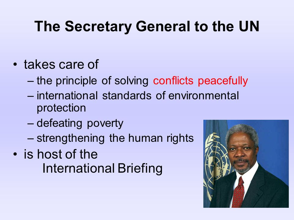 The Secretary General to the UN takes care of –the principle of solving conflicts peacefully –international standards of environmental protection –def