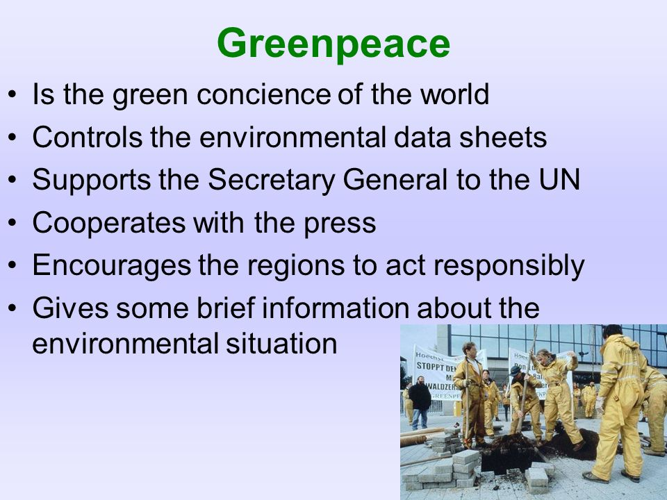 Greenpeace Is the green concience of the world Controls the environmental data sheets Supports the Secretary General to the UN Cooperates with the pre