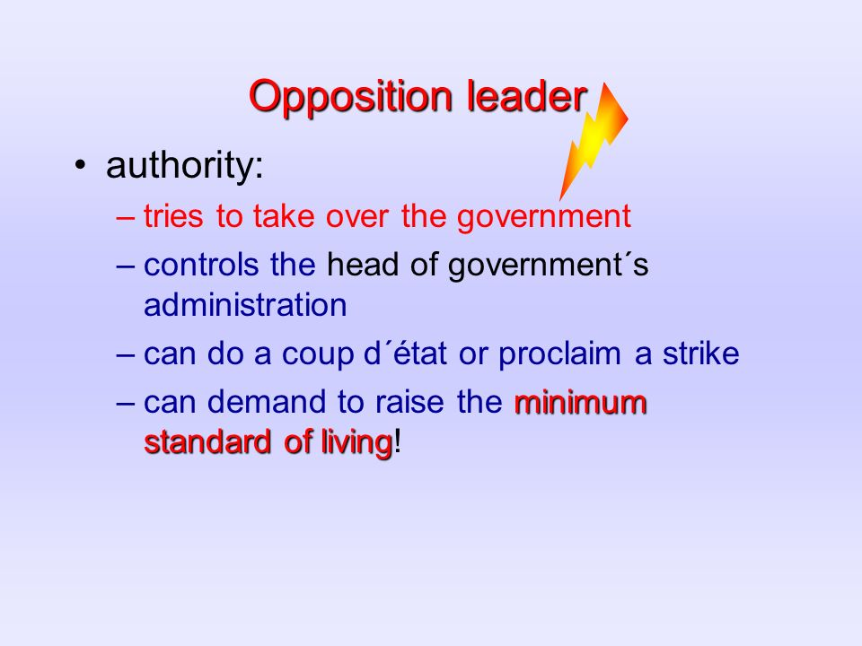 Opposition leader authority: –tries to take over the government –controls the head of government´s administration –can do a coup d´état or proclaim a