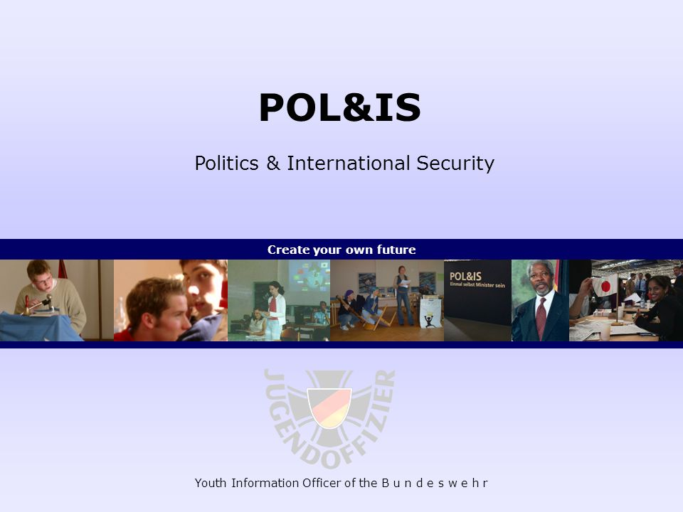 Youth Information Officer of the B u n d e s w e h r POL&IS Politics & International Security Create your own future