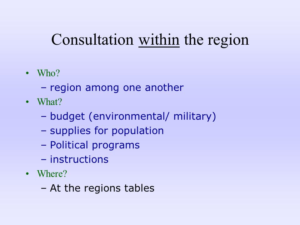 Consultation within the region Who? –region among one another What? –budget (environmental/ military) –supplies for population –Political programs –in