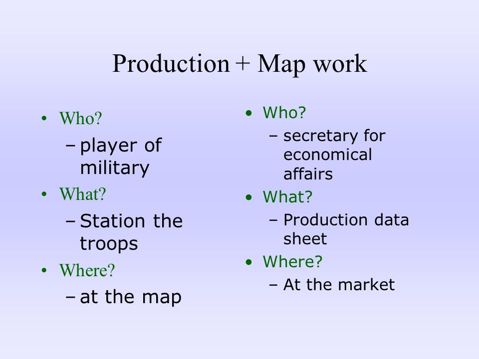 Production + Map work Who? –player of military What? –Station the troops Where? –at the map Who? –secretary for economical affairs What? –Production d