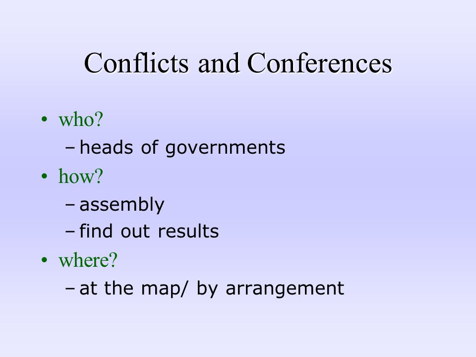 Conflicts and Conferences who? –heads of governments how? –assembly –find out results where? –at the map/ by arrangement