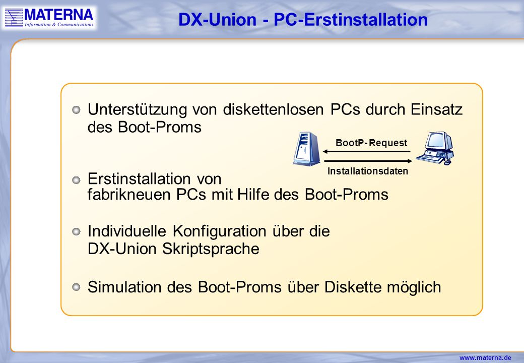 www.materna.de Individuelle Ausstattung auf jedem PC im Netz ohne großen Zeitaufwand über DX-Union Skriptsprache DX-Union - Software-Distribution Installation und Deinstallation von neuen oder geänderten Softwarepaketen auf einem Referenz-PC mit anschließender Übertragung auf den UNIX-Server Hohe Sicherheit und Virenschutz gewährleistet Durch Verwendung von Boot-Proms einfachste Erst- installation auch auf fabrikneuen PCs ohne Diskettenlaufwerk