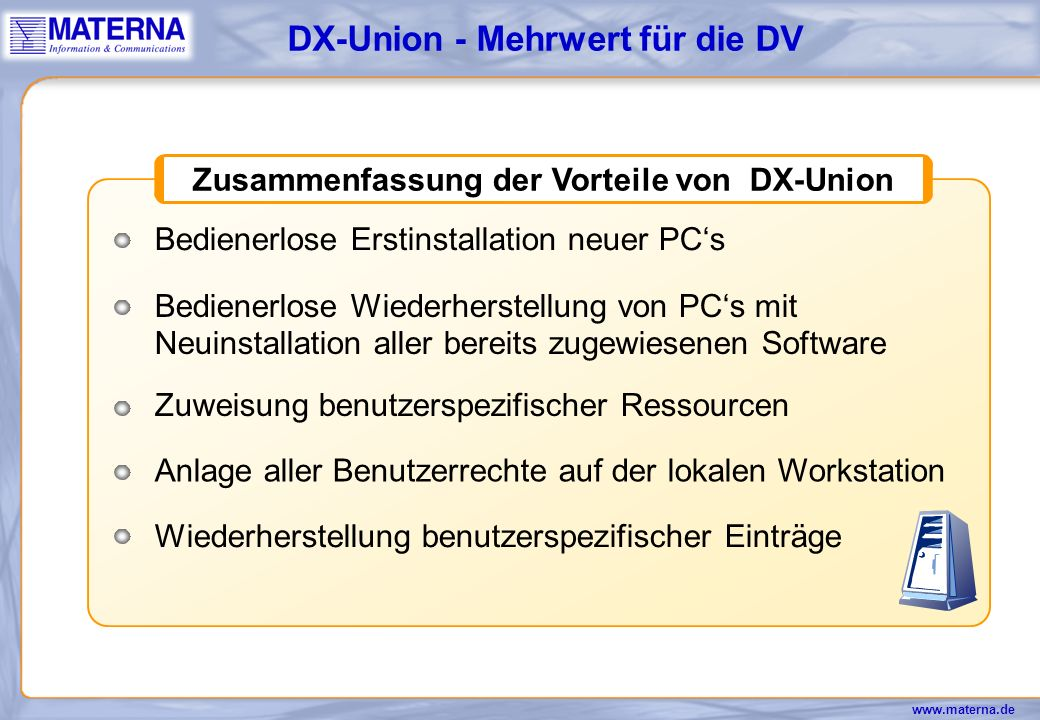 www.materna.de DX-Union - DX-Remote-Control PC-Network: LAN, WAN, Modem Remote Supervisor DOS-, Windows 3.x-, Windows NT-Clients Verbindung über LAN, WAN, Modem mit TCP/IP, Netbeui, IPX Sicherheitssystem: Window / Fullscreen - Modus Popup vor Zugriffserlaubnis Paßwortabfrage vor Zugriff Zugriff grundsätzlich verbieten Aufzeichnung der Remote-Session Logoff bei Disconnect MDA bis 2048 x 1280 Bis zu 64k Farben