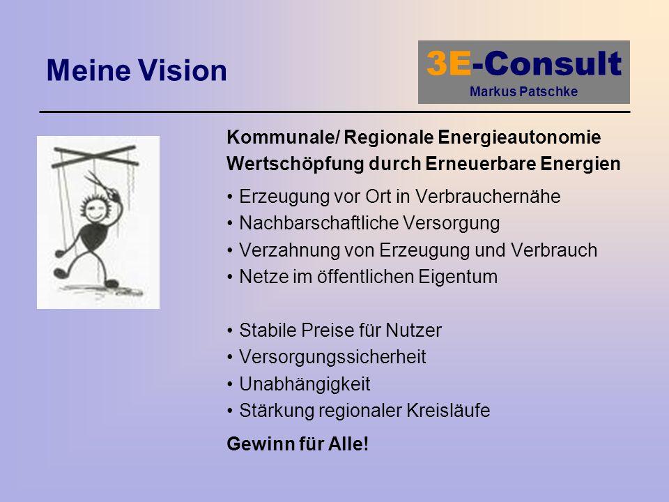 3E-Consult Markus Patschke Meine Vision Kommunale/ Regionale Energieautonomie Wertschöpfung durch Erneuerbare Energien Erzeugung vor Ort in Verbrauche
